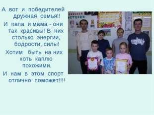 А вот и победителей дружная семья!! И папа и мама - они так красивы! В них ст