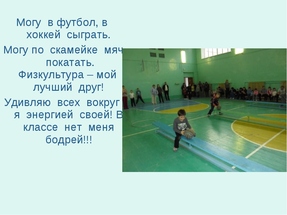 Могу в футбол, в хоккей сыграть. Могу по скамейке мяч покатать. Физкультура –...