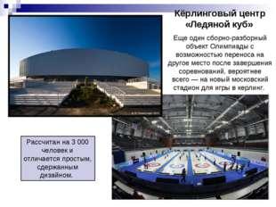 Кёрлинговый центр «Ледяной куб» Еще один сборно-разборный объект Олимпиады с