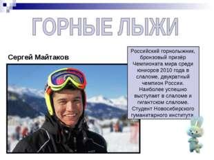 Сергей Майтаков Российскийгорнолыжник, бронзовый призёр Чемпионата мира сред