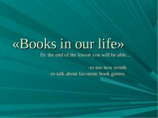 «Books in our life» By the end of the lesson you will be able… -to use new wo