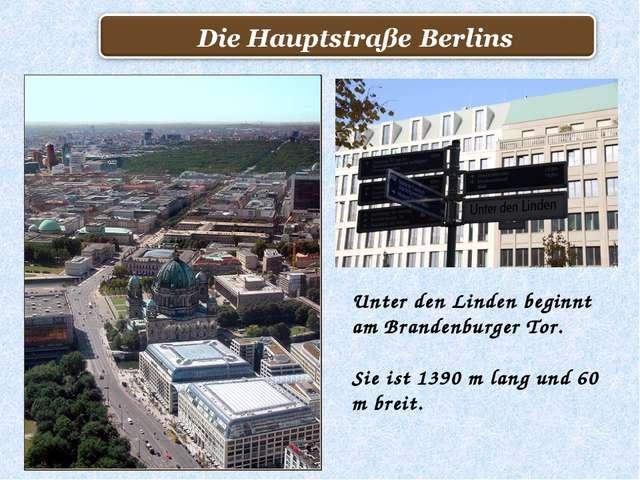 Unter den Linden beginnt am Brandenburger Tor. Sie ist 1390 m lang und 60 m b...
