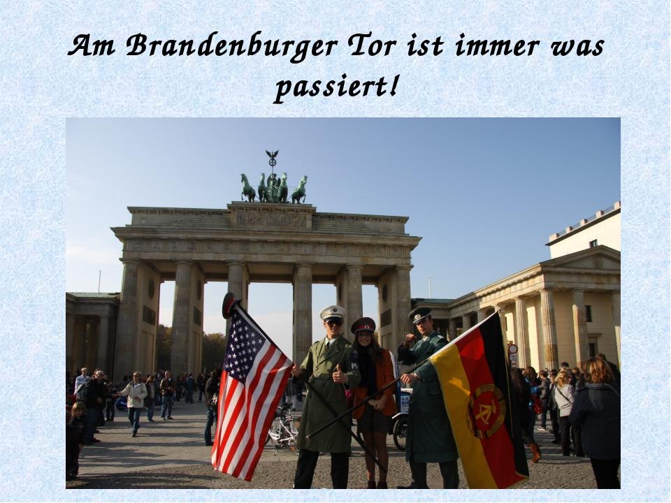 Am Brandenburger Tor ist immer was passiert!