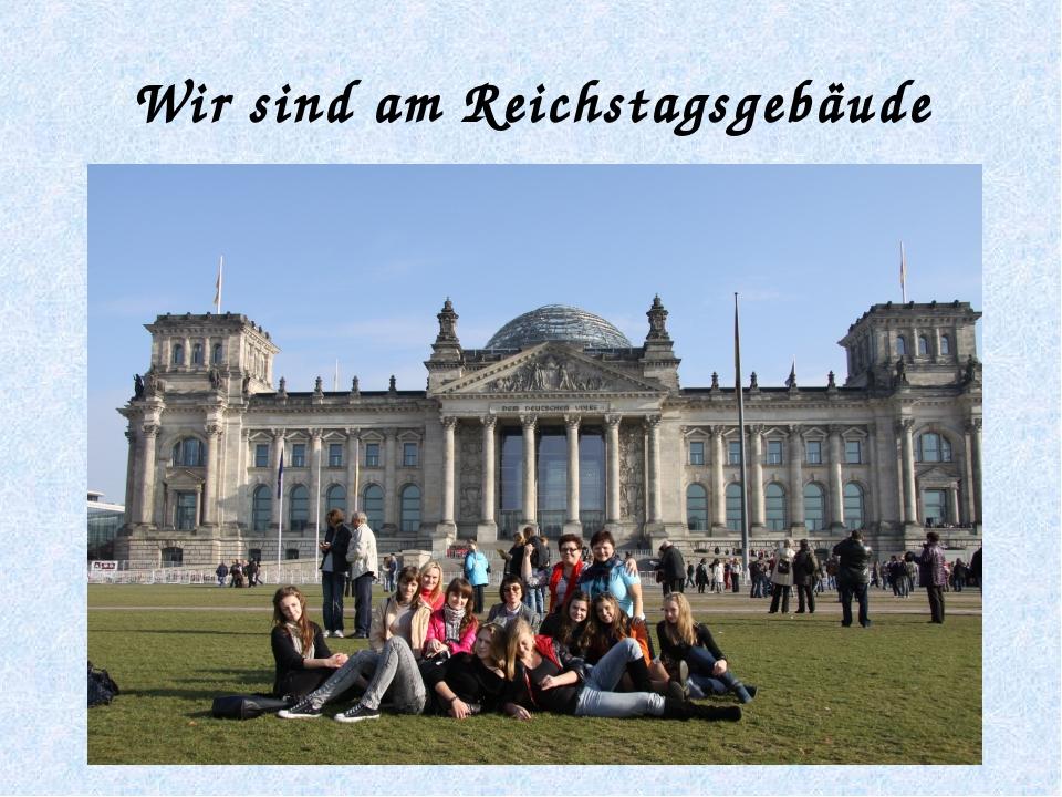 Wir sind am Reichstagsgebäude