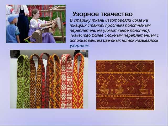 Узорное ткачество В старину ткань изготовляли дома на ткацких станках простым...