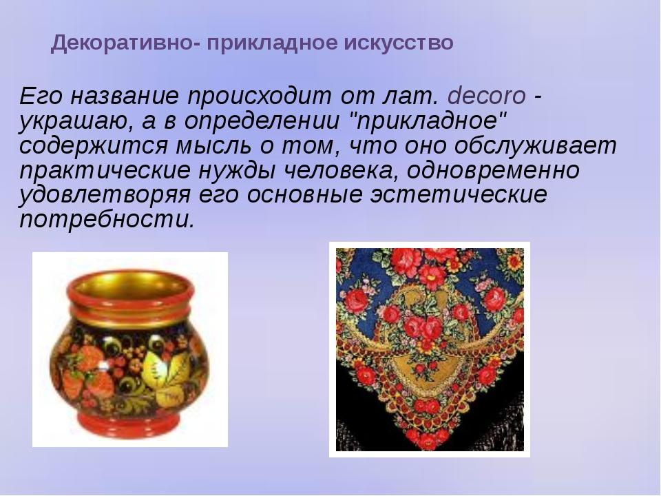 Декоративно- прикладное искусство Его название происходит от лат. decoro - у...