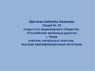 Щеглова Надежда Ивановна Лицей № 35 открытого акционерного общества «Российск