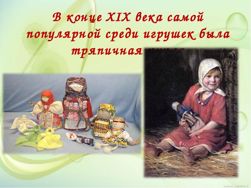 В конце XIX века самой популярной среди игрушек была тряпичная кукла