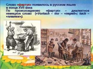 Слово «фартук» появилось в русском языке в конце XVII века По происхождению