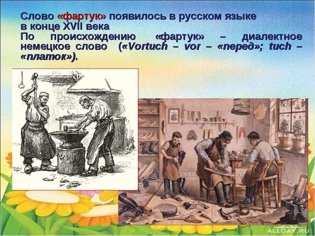 Слово «фартук» появилось в русском языке в конце XVII века По происхождению...