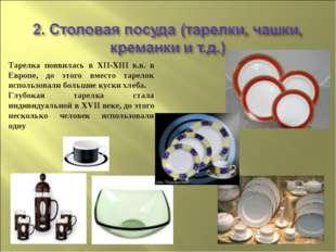 Тарелка появилась в XII-XIII в.в. в Европе, до этого вместо тарелок использов