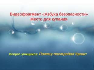 Видеофрагмент «Азбука безопасности» Место для купания Вопрос учащимся: Почему
