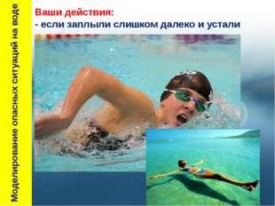 Моделирование опасных ситуаций на воде Ваши действия: - если заплыли слишком