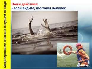 Моделирование опасных ситуаций на воде Ваши действия: - если видите, что тон