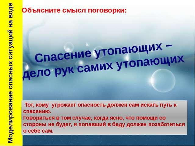Моделирование опасных ситуаций на воде Тот, кому угрожает опасность должен с...