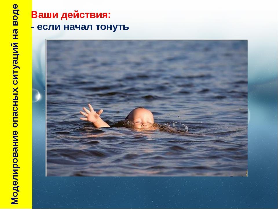 Моделирование опасных ситуаций на воде Ваши действия: - если начал тонуть