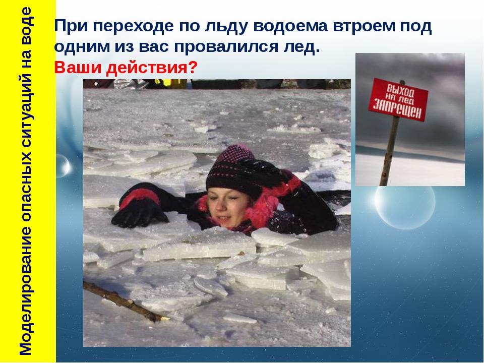 Моделирование опасных ситуаций на воде При переходе по льду водоема втроем п...