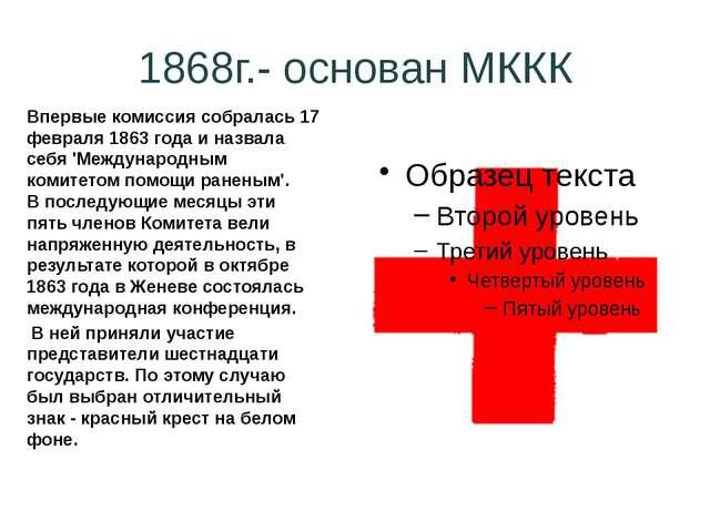 1868г.- основан МККК Впервые комиссиясобралась 17 февраля 1863 года и назвал...
