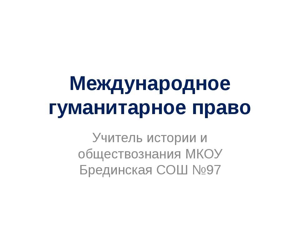 Международное гуманитарное право Учитель истории и обществознания МКОУ Бредин...