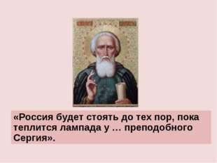 «Россия будет стоять до тех пор, пока теплится лампада у … преподобного Серги