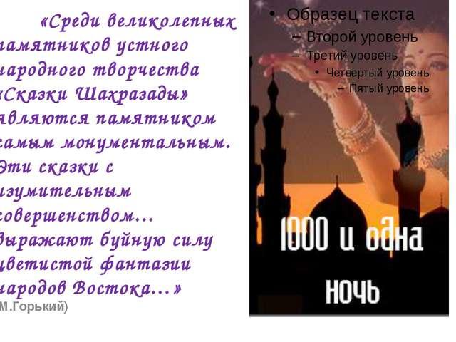 «Среди великолепных памятников устного народного творчества «Сказки Шахраз...