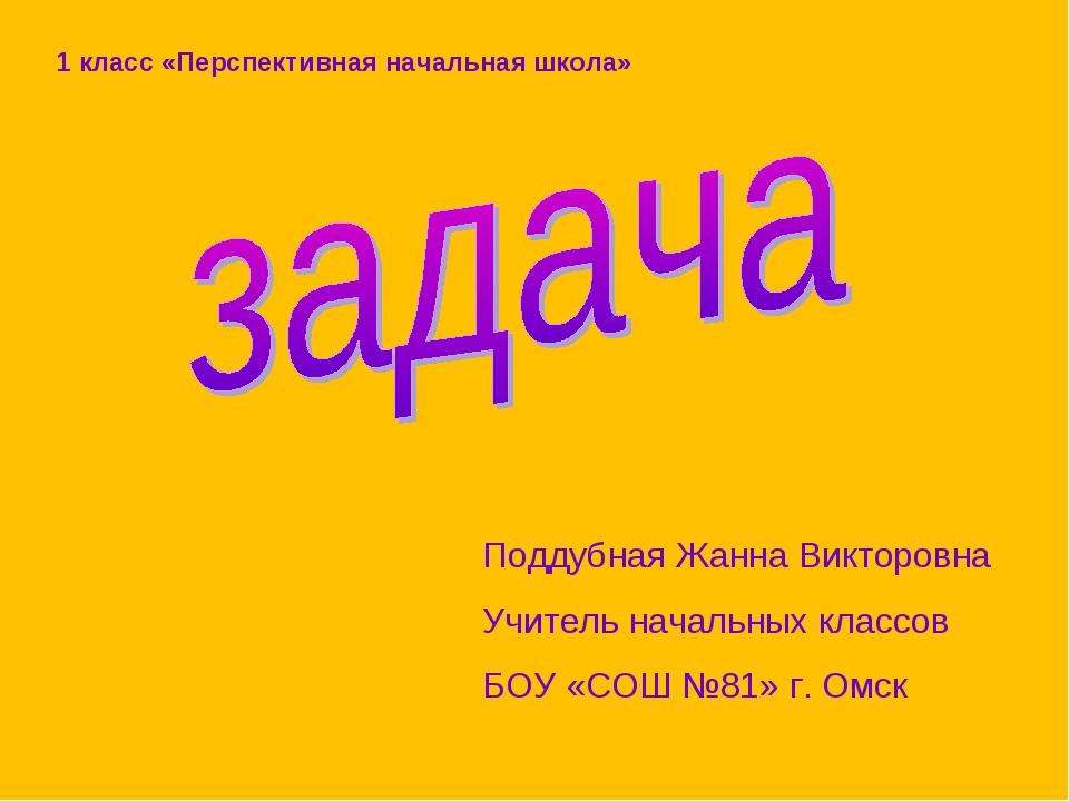 Поддубная Жанна Викторовна Учитель начальных классов БОУ «СОШ №81» г. Омск 1...