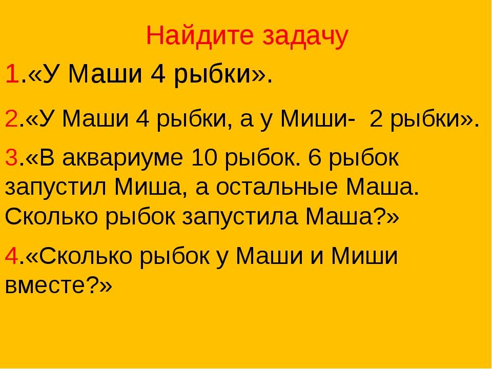 Найдите задачу 1.«У Маши 4 рыбки». 2.«У Маши 4 рыбки, а у Миши- 2 рыбки»....
