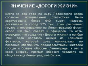 ЗНАЧЕНИЕ «ДОРОГИ ЖИЗНИ» Всего за два года по льду Ладожского озера согласно о