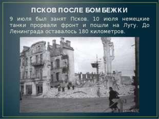 ПСКОВ ПОСЛЕ БОМБЕЖКИ 9 июля был занят Псков. 10 июля немецкие танки прорвали