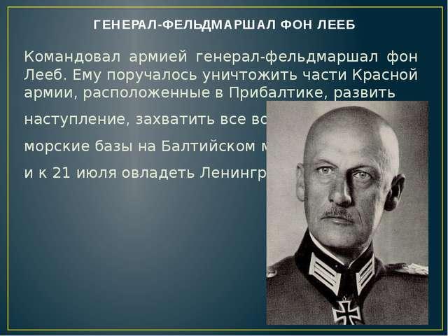 ГЕНЕРАЛ-ФЕЛЬДМАРШАЛ ФОН ЛЕЕБ Командовал армией генерал-фельдмаршал фон Лееб....