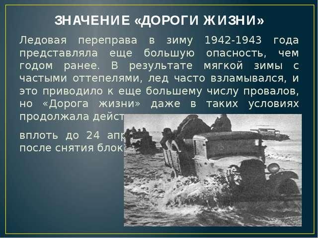 ЗНАЧЕНИЕ «ДОРОГИ ЖИЗНИ» Ледовая переправа в зиму 1942-1943 года представляла...