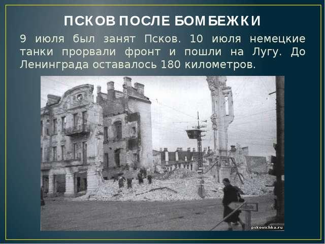 ПСКОВ ПОСЛЕ БОМБЕЖКИ 9 июля был занят Псков. 10 июля немецкие танки прорвали...