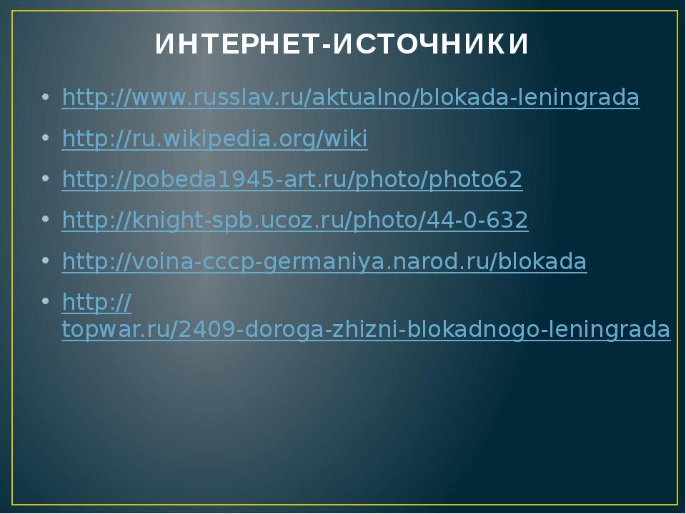 ИНТЕРНЕТ-ИСТОЧНИКИ http://www.russlav.ru/aktualno/blokada-leningrada http://r...