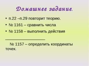Домашнее задание. п.22 –п.29 повторит теорию. № 1161 – сравнить числа № 1158