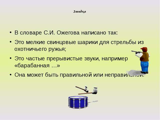 Загадка В словаре С.И. Ожегова написано так: Это мелкие свинцовые шарики для...