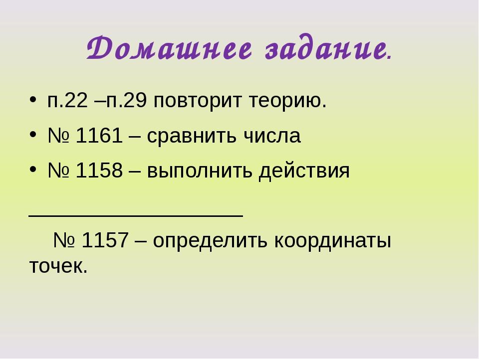 Домашнее задание. п.22 –п.29 повторит теорию. № 1161 – сравнить числа № 1158...