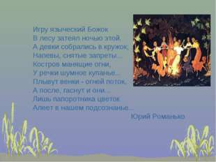 Игру языческий Божок В лесу затеял ночью этой. А девки собрались в кружок; На