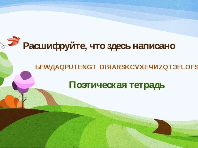 Расшифруйте, что здесь написано ЬFWДАQPUTENGT DIЯАRSKCVXEЧИZQTЭFLOFSП Поэтиче...