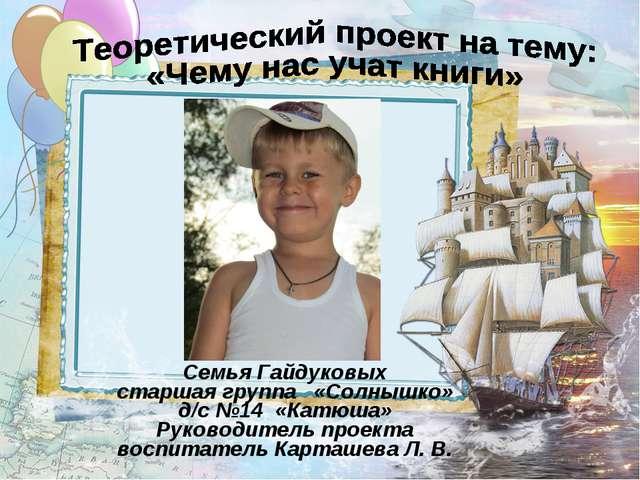 Семья Гайдуковых старшая группа «Солнышко» д/с №14 «Катюша» Руководитель прое...