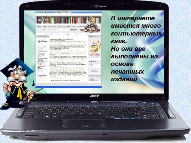 В интернете имеется много компьютерных книг. Но они все выполнены на основе п...
