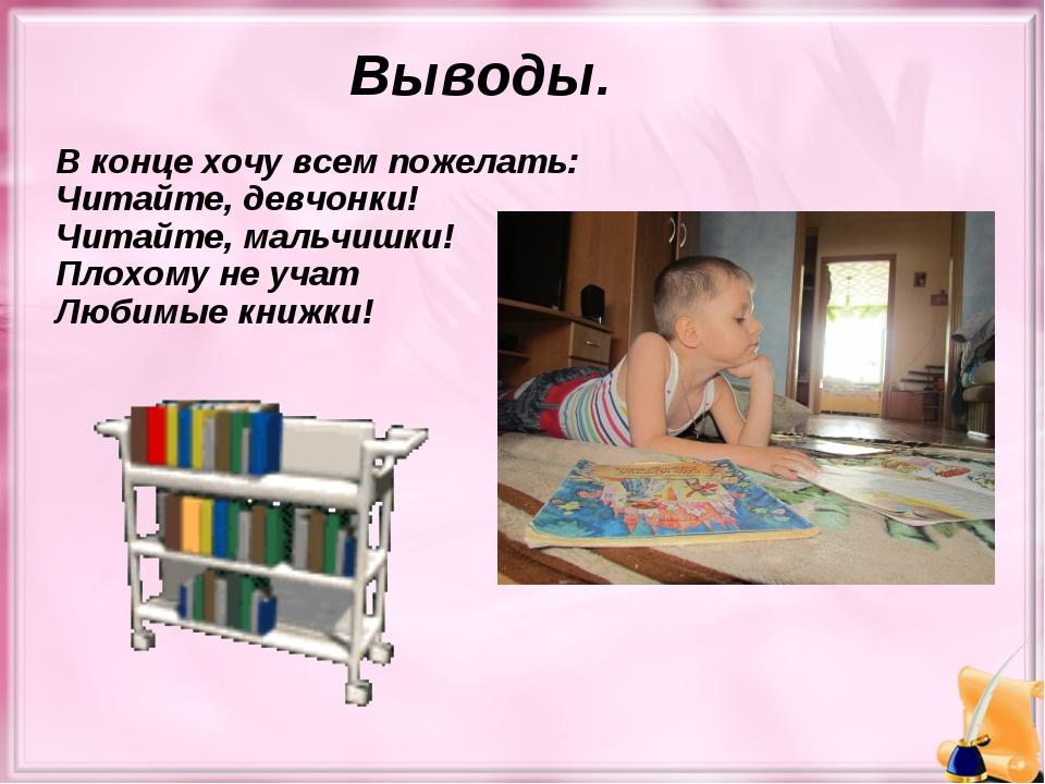 Выводы. В конце хочу всем пожелать: Читайте, девчонки! Читайте, мальчишки! Пл...