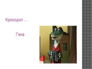 Крокодил … Гена