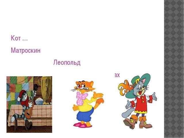 Кот … Матроскин Леопольд в сапогах