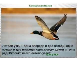 Конкурс капитанов Летели утки – одна впереди и две позади, одна позади и две