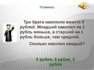 Разминка. Три брата накопили вместе 9 рублей. Младший накопил на 1 рубль мень