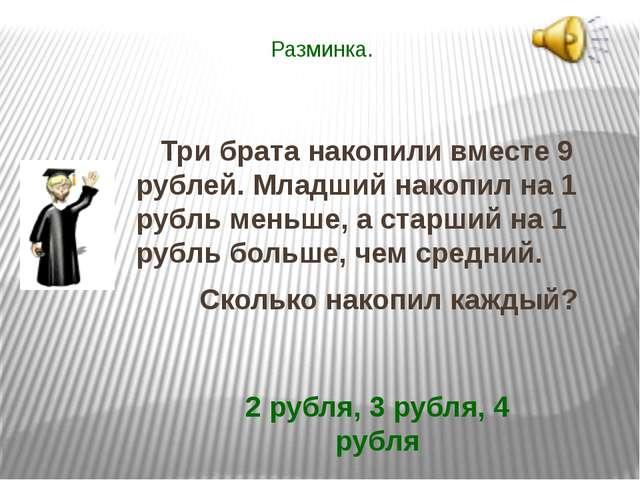 Разминка. Три брата накопили вместе 9 рублей. Младший накопил на 1 рубль мень...