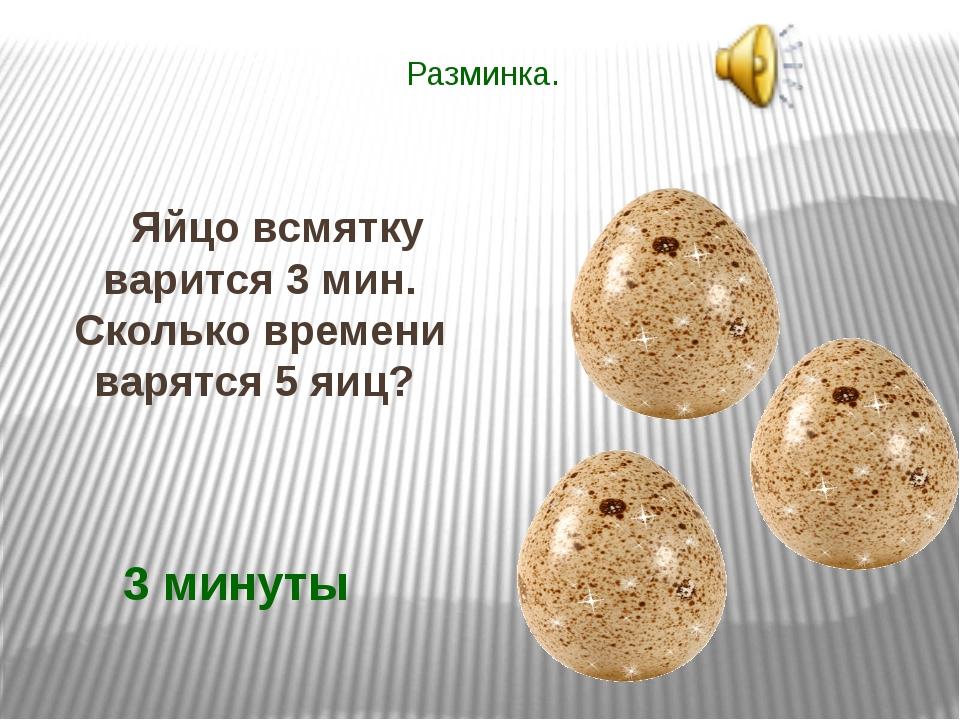 Разминка. Яйцо всмятку варится 3 мин. Сколько времени варятся 5 яиц? 3 минуты
