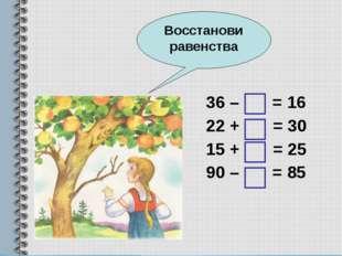 36 – = 16 22 + = 30 15 + = 25 90 – = 85 Восстанови равенства