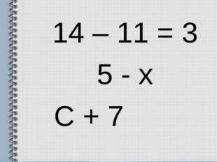14 – 11 = 3 5 - х С + 7