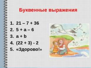 Буквенные выражения 21 – 7 + 36 5 + а – 6 а + b (22 + 3) - 2 «Здорово!»